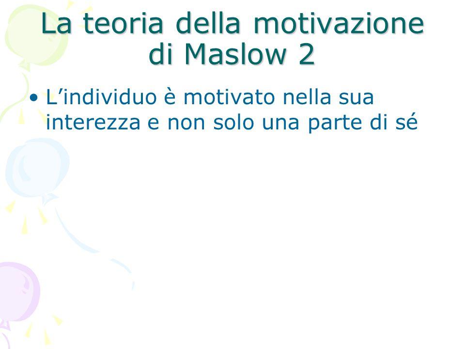 La teoria della motivazione di Maslow 2 L'individuo è motivato nella sua interezza e non solo una parte di sé