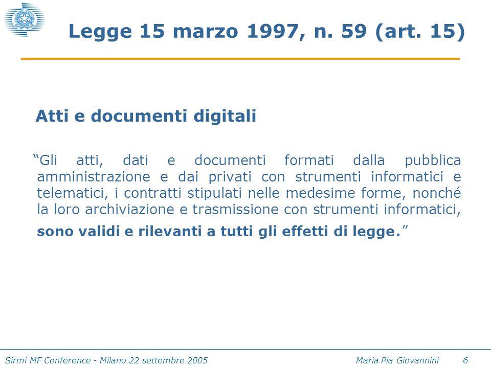 """Sirmi MF Conference - Milano 22 settembre 2005 Maria Pia Giovannini 6 Legge 15 marzo 1997, n. 59 (art. 15) Atti e documenti digitali """"Gli atti, dati e"""