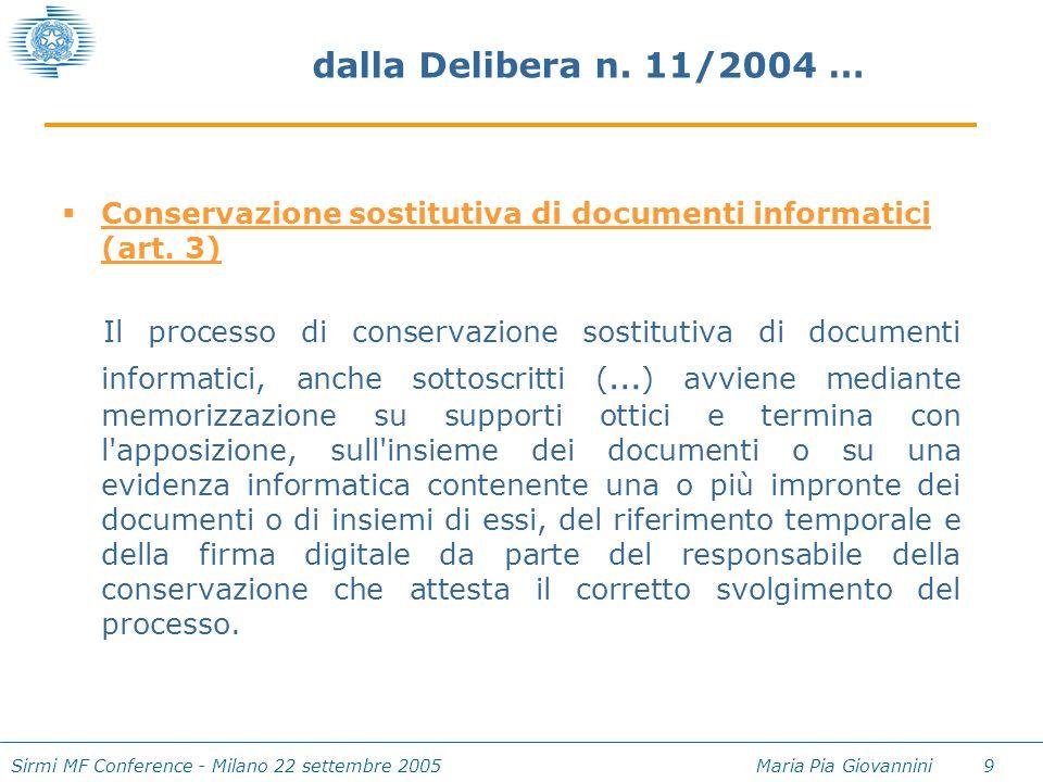 Sirmi MF Conference - Milano 22 settembre 2005 Maria Pia Giovannini 9 dalla Delibera n. 11/2004 …  Conservazione sostitutiva di documenti informatici