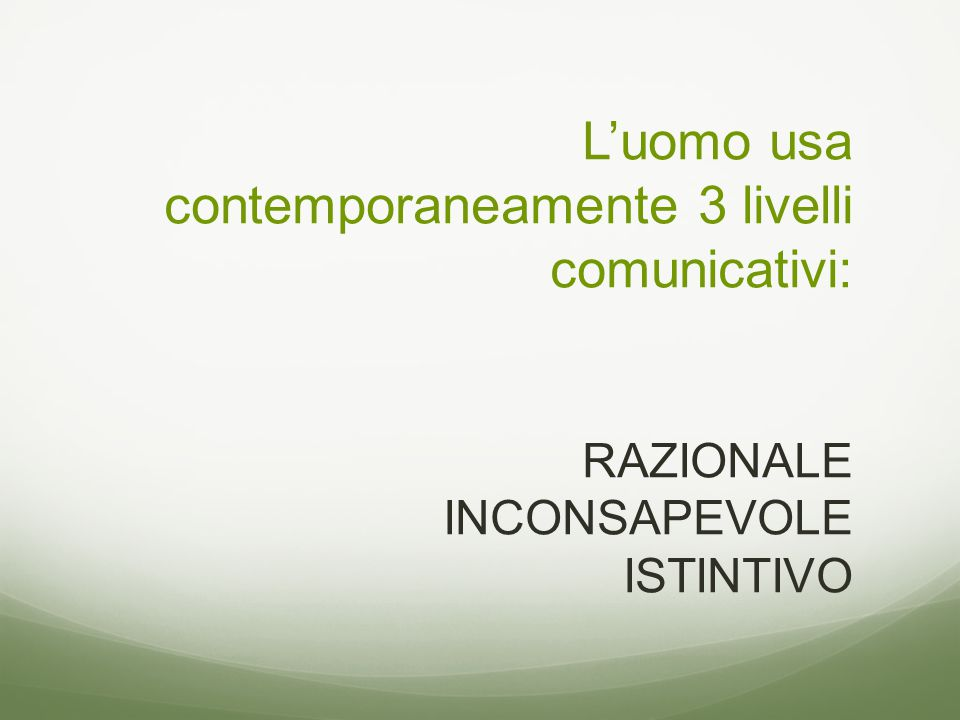 L'uomo usa contemporaneamente 3 livelli comunicativi: RAZIONALE INCONSAPEVOLE ISTINTIVO