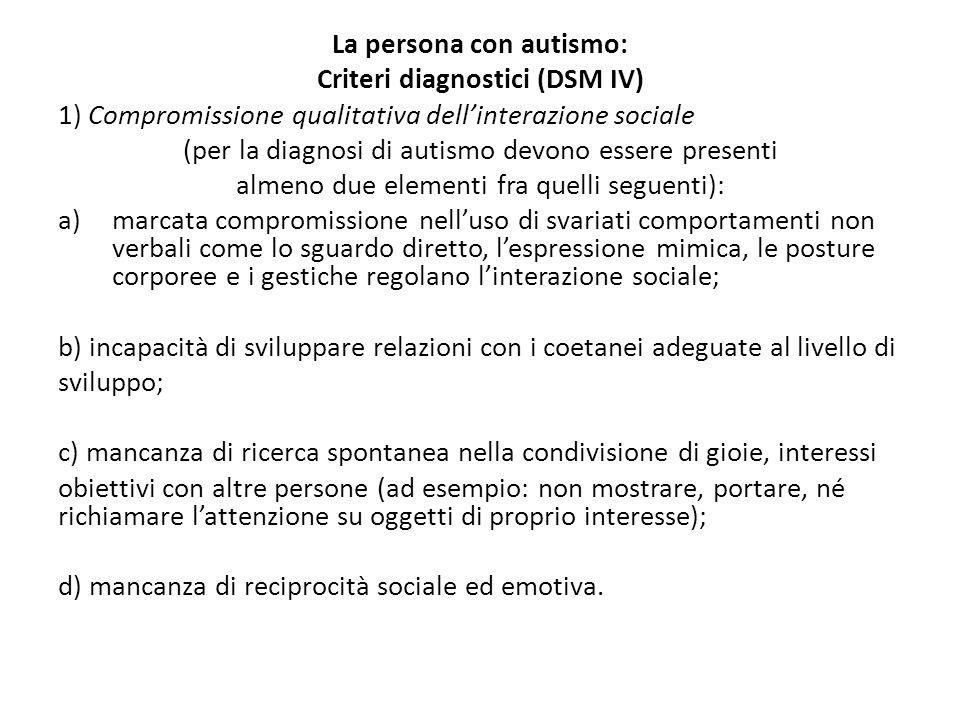 La persona con autismo: Criteri diagnostici (DSM IV) 1) Compromissione qualitativa dell'interazione sociale (per la diagnosi di autismo devono essere presenti almeno due elementi fra quelli seguenti): a)marcata compromissione nell'uso di svariati comportamenti non verbali come lo sguardo diretto, l'espressione mimica, le posture corporee e i gestiche regolano l'interazione sociale; b) incapacità di sviluppare relazioni con i coetanei adeguate al livello di sviluppo; c) mancanza di ricerca spontanea nella condivisione di gioie, interessi obiettivi con altre persone (ad esempio: non mostrare, portare, né richiamare l'attenzione su oggetti di proprio interesse); d) mancanza di reciprocità sociale ed emotiva.