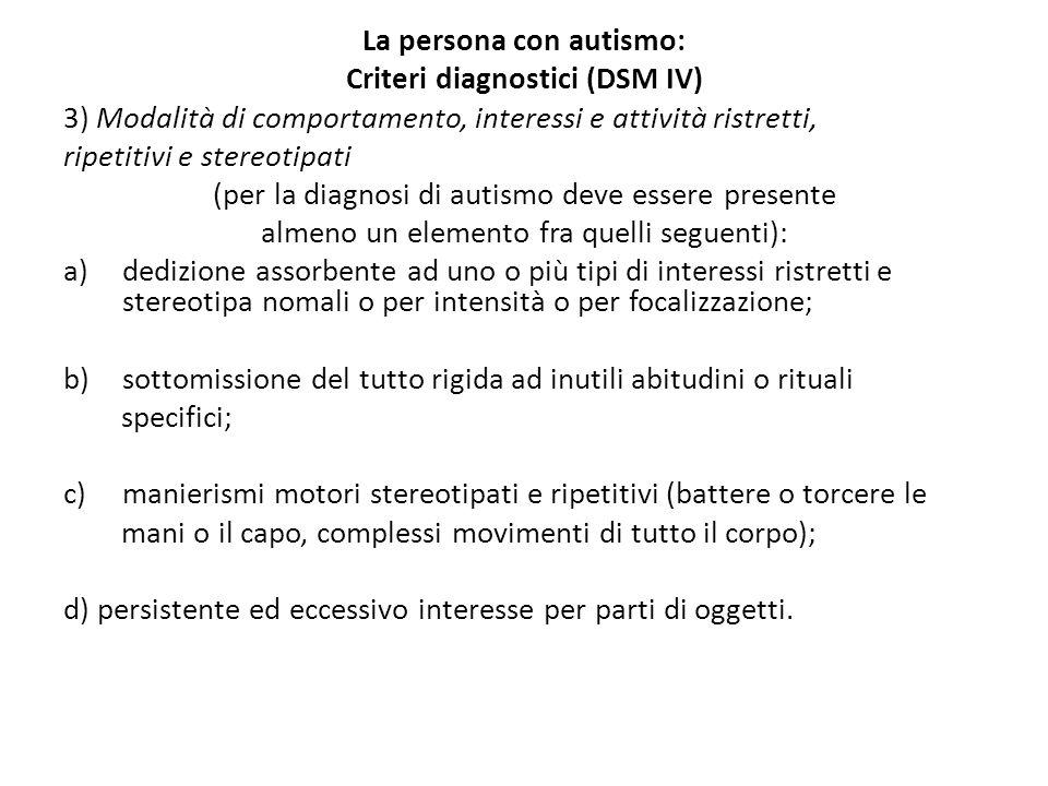 La persona con autismo: Criteri diagnostici (DSM IV) 3) Modalità di comportamento, interessi e attività ristretti, ripetitivi e stereotipati (per la diagnosi di autismo deve essere presente almeno un elemento fra quelli seguenti): a)dedizione assorbente ad uno o più tipi di interessi ristretti e stereotipa nomali o per intensità o per focalizzazione; b)sottomissione del tutto rigida ad inutili abitudini o rituali specifici; c)manierismi motori stereotipati e ripetitivi (battere o torcere le mani o il capo, complessi movimenti di tutto il corpo); d) persistente ed eccessivo interesse per parti di oggetti.