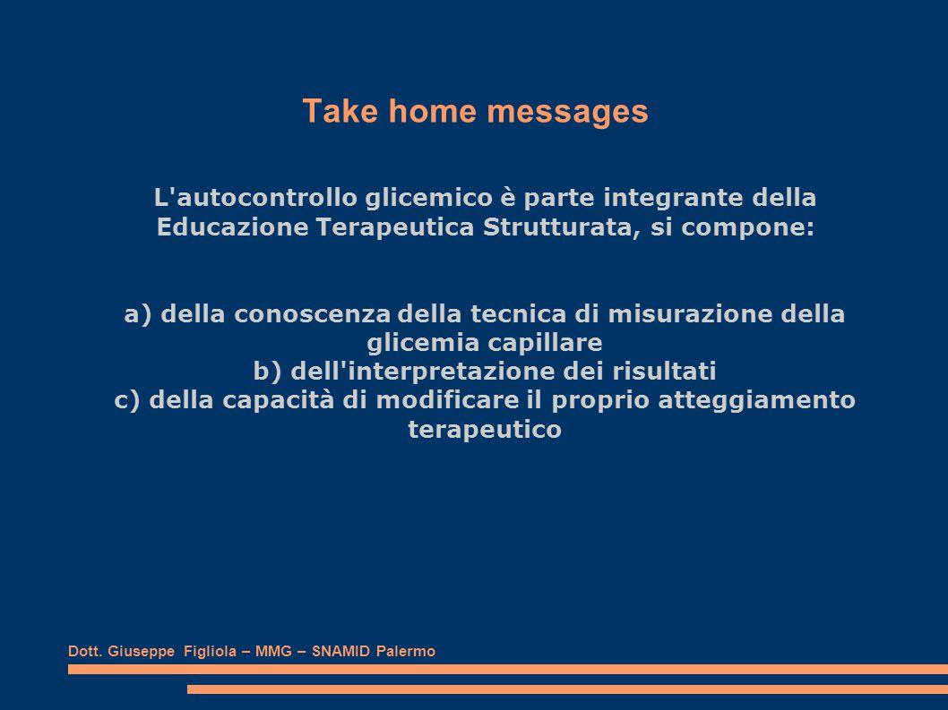 Take home messages L autocontrollo glicemico è parte integrante della Educazione Terapeutica Strutturata, si compone: a) della conoscenza della tecnica di misurazione della glicemia capillare b) dell interpretazione dei risultati c) della capacità di modificare il proprio atteggiamento terapeutico Dott.
