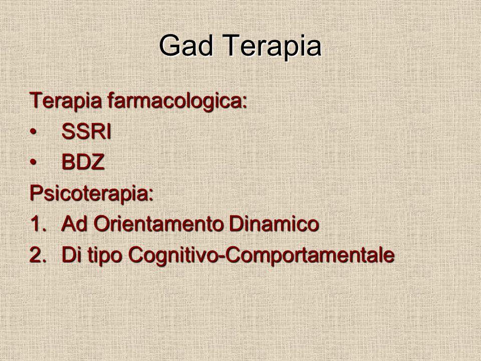 Gad Terapia Terapia farmacologica: SSRISSRI BDZBDZPsicoterapia: 1.Ad Orientamento Dinamico 2.Di tipo Cognitivo-Comportamentale
