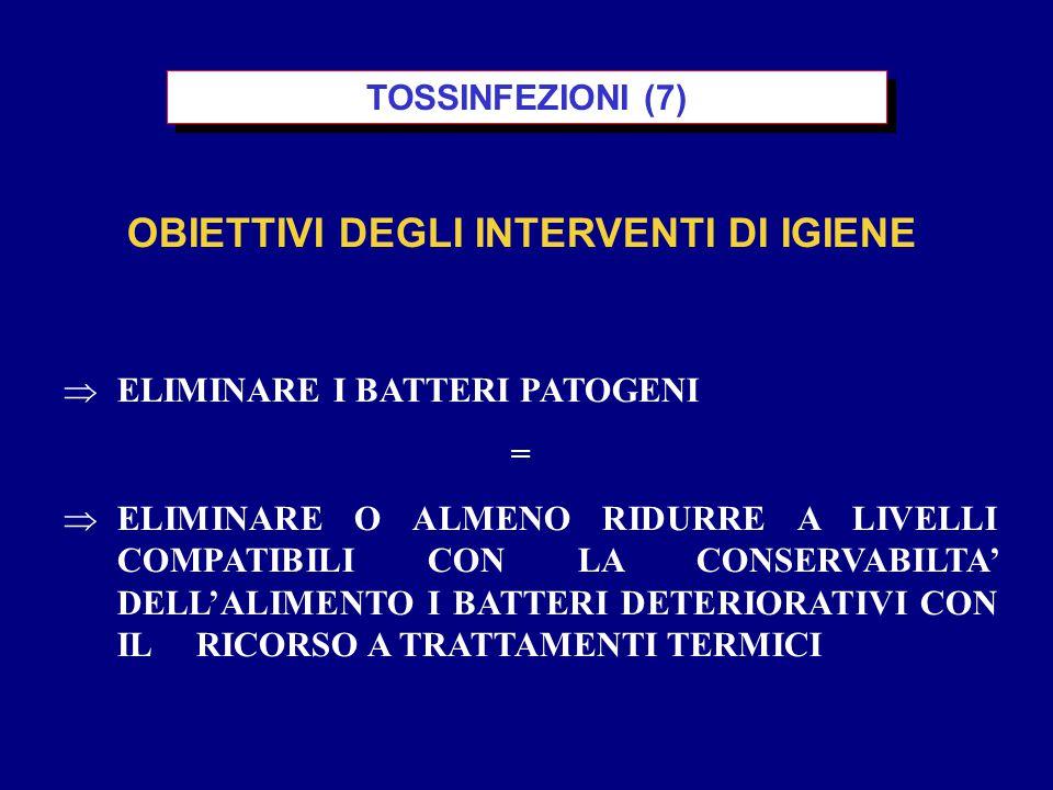  ELIMINARE I BATTERI PATOGENI =  ELIMINARE O ALMENO RIDURRE A LIVELLI COMPATIBILI CON LA CONSERVABILTA' DELL'ALIMENTO I BATTERI DETERIORATIVI CON IL RICORSO A TRATTAMENTI TERMICI OBIETTIVI DEGLI INTERVENTI DI IGIENE TOSSINFEZIONI (7)