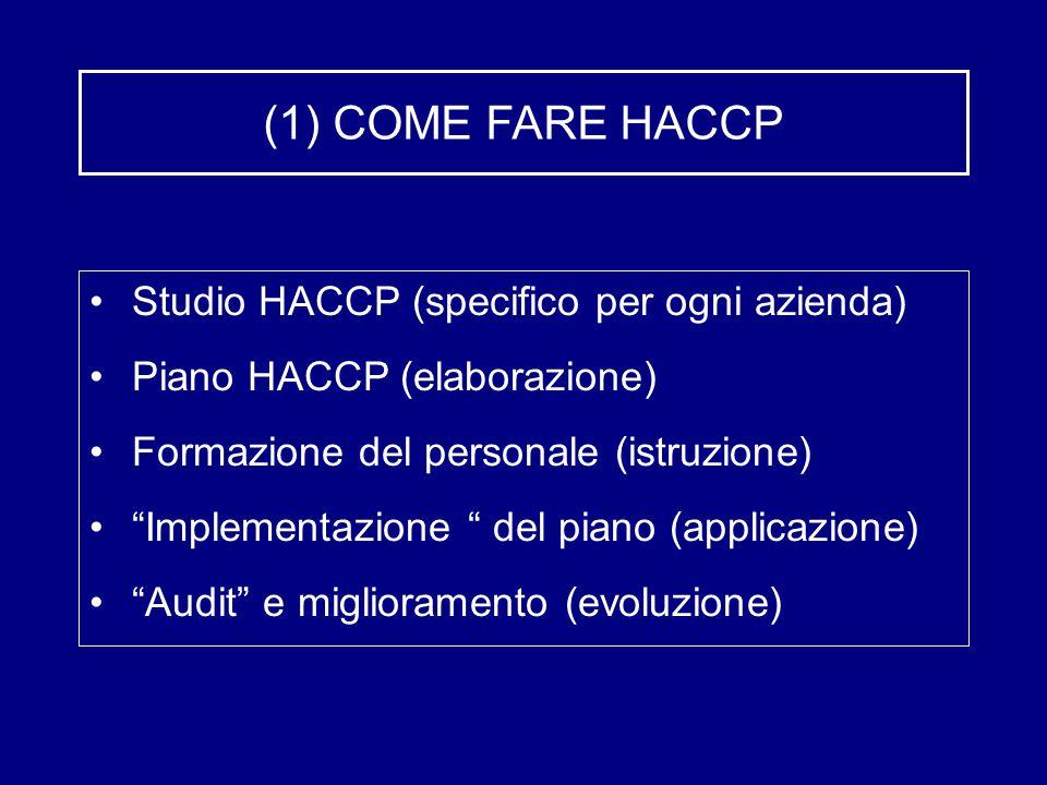 (1) COME FARE HACCP Studio HACCP (specifico per ogni azienda) Piano HACCP (elaborazione) Formazione del personale (istruzione) Implementazione del piano (applicazione) Audit e miglioramento (evoluzione)