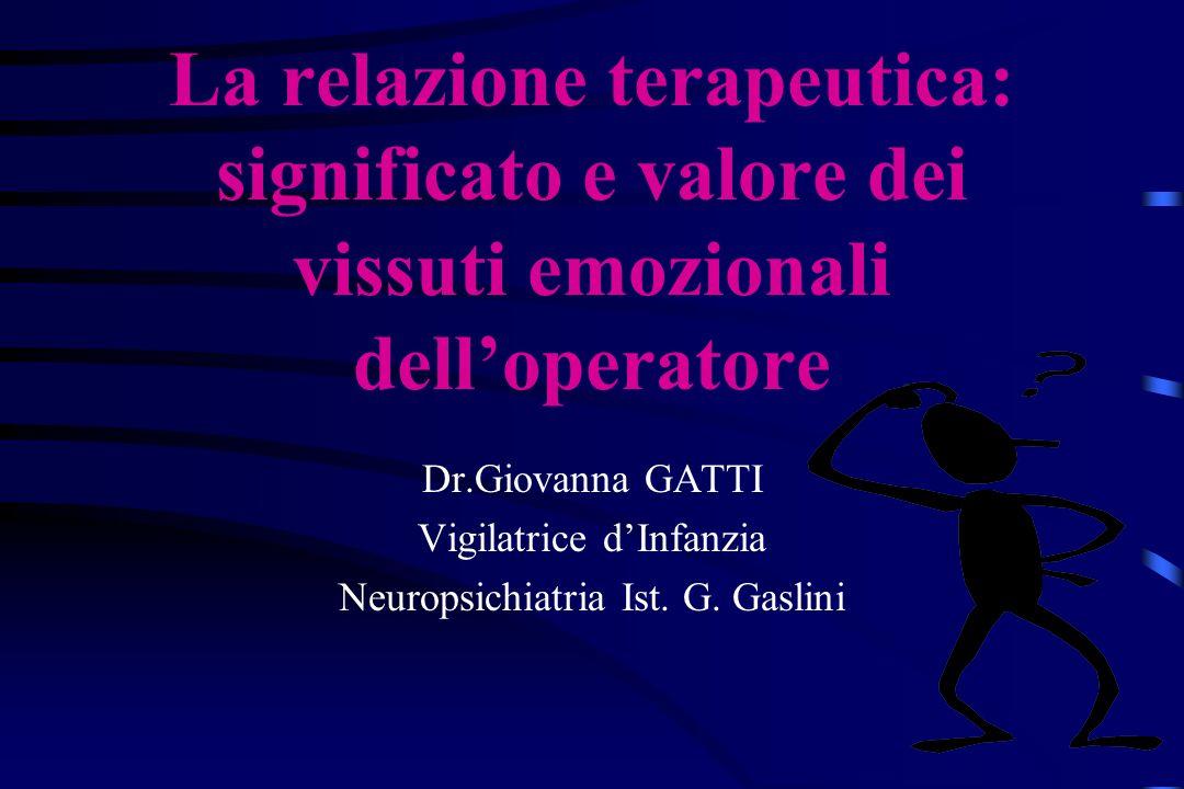 La relazione terapeutica: significato e valore dei vissuti emozionali dell'operatore Dr.Giovanna GATTI Vigilatrice d'Infanzia Neuropsichiatria Ist. G.
