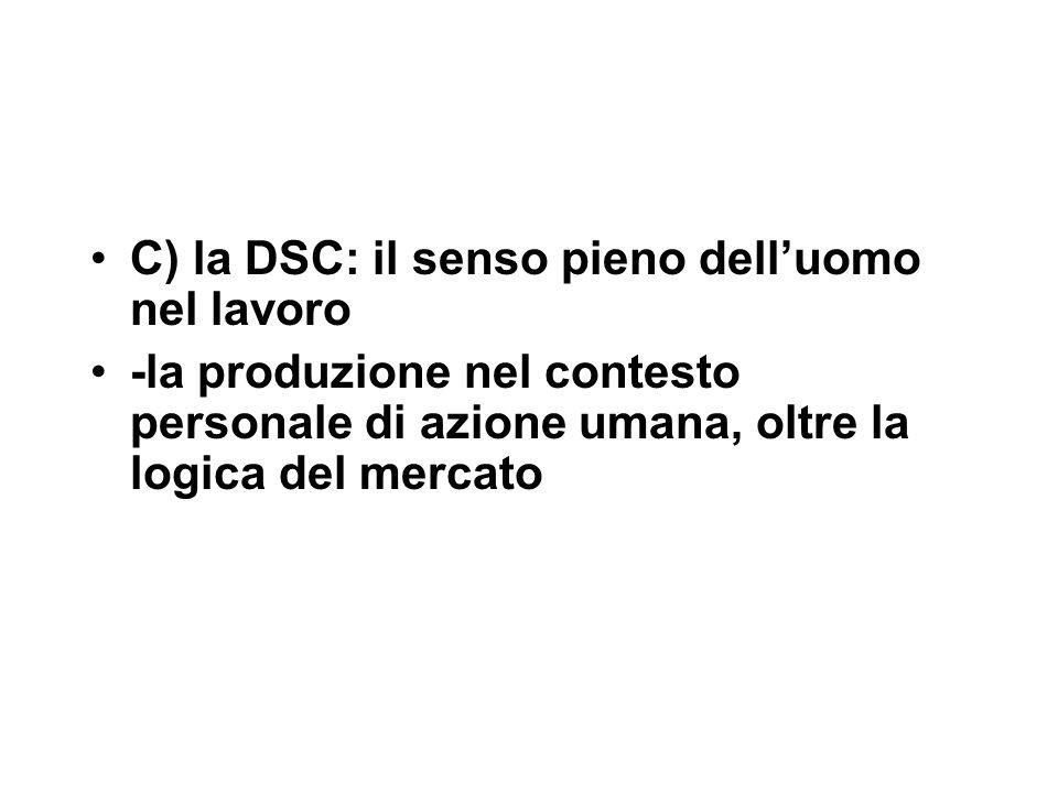 C) la DSC: il senso pieno dell'uomo nel lavoro -la produzione nel contesto personale di azione umana, oltre la logica del mercato