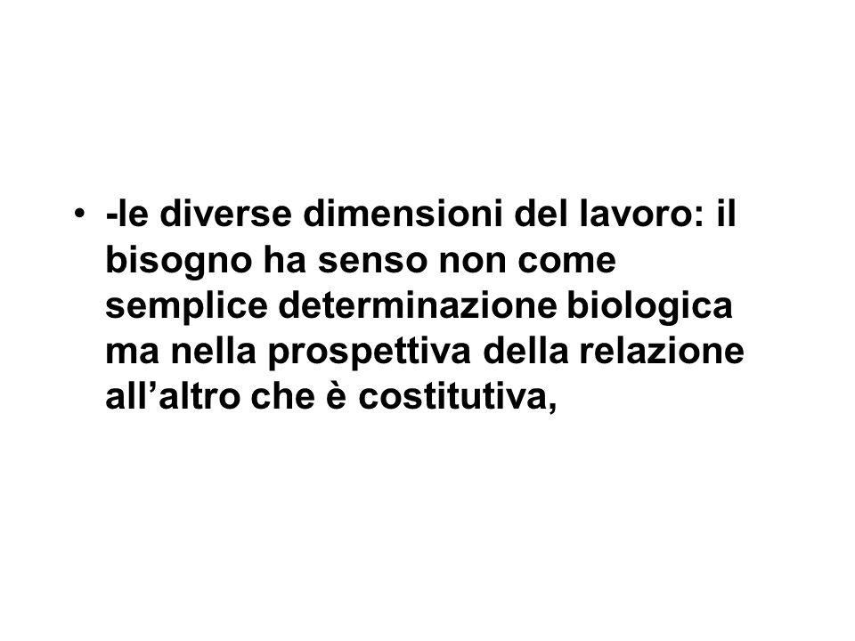 -le diverse dimensioni del lavoro: il bisogno ha senso non come semplice determinazione biologica ma nella prospettiva della relazione all'altro che è costitutiva,