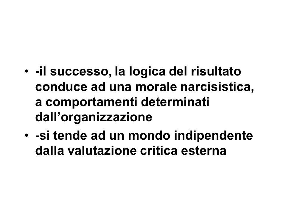 -il successo, la logica del risultato conduce ad una morale narcisistica, a comportamenti determinati dall'organizzazione -si tende ad un mondo indipendente dalla valutazione critica esterna