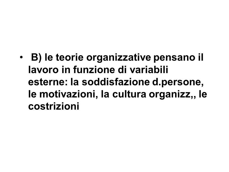 B) le teorie organizzative pensano il lavoro in funzione di variabili esterne: la soddisfazione d.persone, le motivazioni, la cultura organizz,, le costrizioni