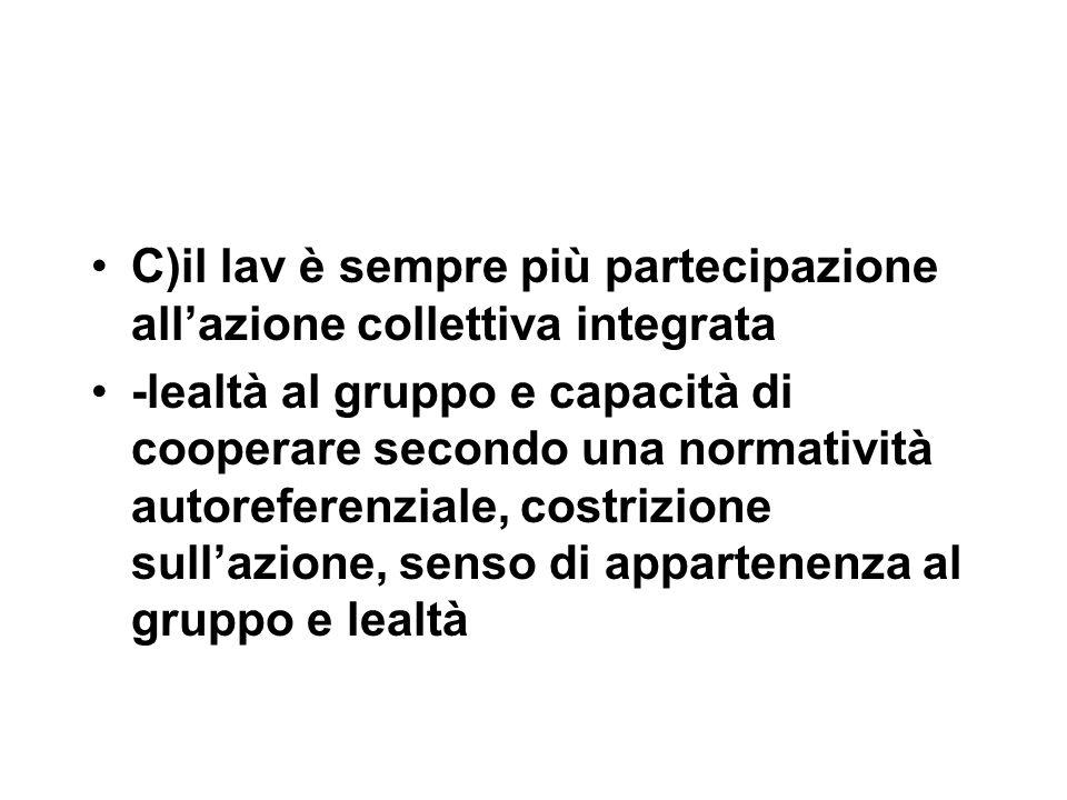 C)il lav è sempre più partecipazione all'azione collettiva integrata -lealtà al gruppo e capacità di cooperare secondo una normatività autoreferenziale, costrizione sull'azione, senso di appartenenza al gruppo e lealtà