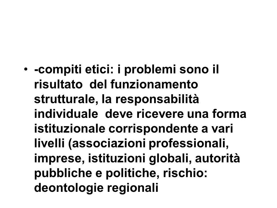 -compiti etici: i problemi sono il risultato del funzionamento strutturale, la responsabilità individuale deve ricevere una forma istituzionale corrispondente a vari livelli (associazioni professionali, imprese, istituzioni globali, autorità pubbliche e politiche, rischio: deontologie regionali
