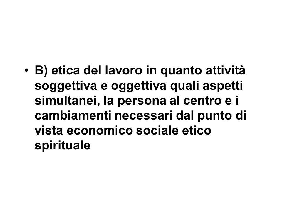 B) etica del lavoro in quanto attività soggettiva e oggettiva quali aspetti simultanei, la persona al centro e i cambiamenti necessari dal punto di vista economico sociale etico spirituale