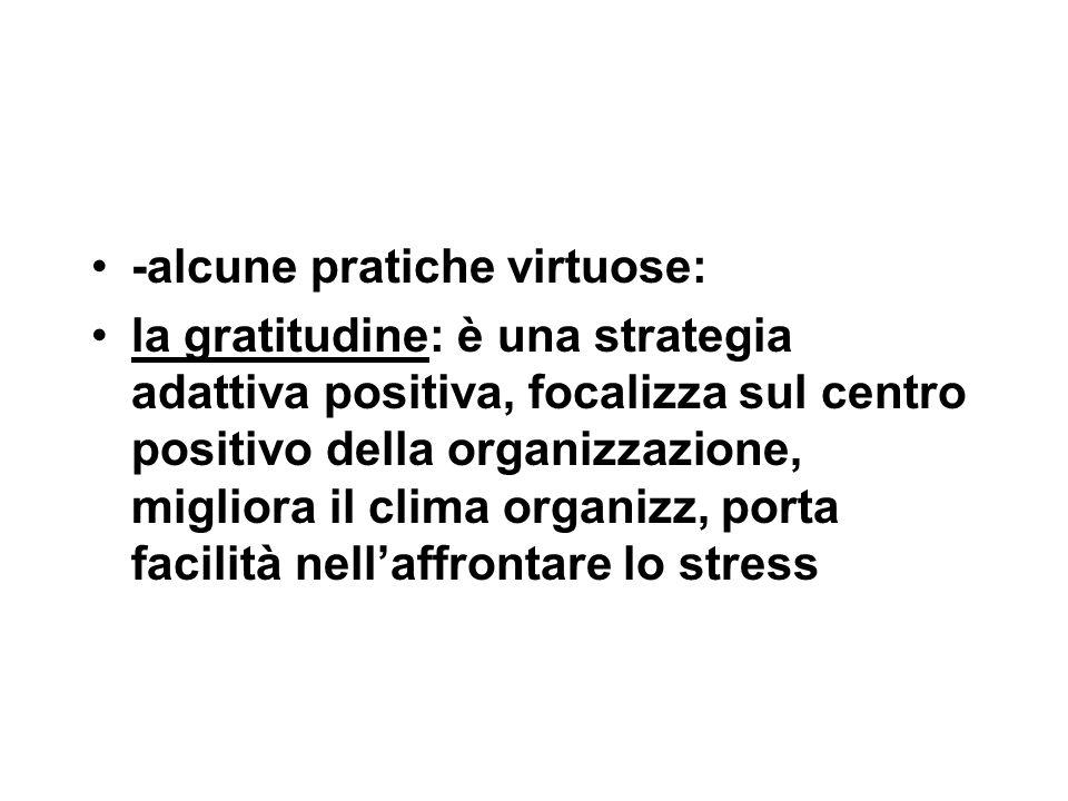 -alcune pratiche virtuose: la gratitudine: è una strategia adattiva positiva, focalizza sul centro positivo della organizzazione, migliora il clima organizz, porta facilità nell'affrontare lo stress