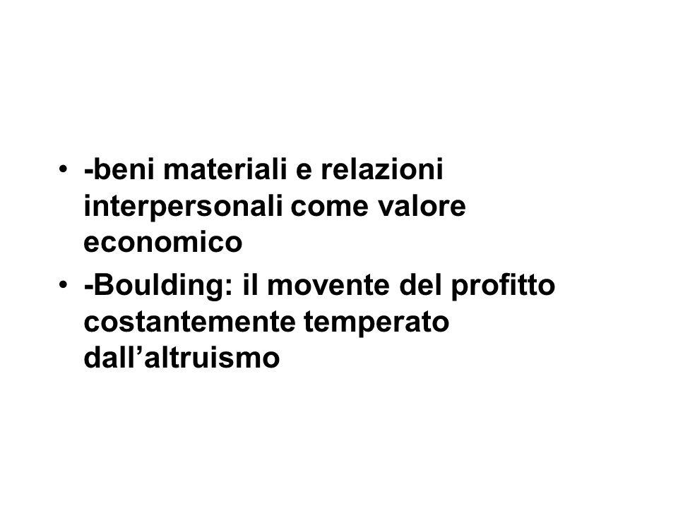 -beni materiali e relazioni interpersonali come valore economico -Boulding: il movente del profitto costantemente temperato dall'altruismo