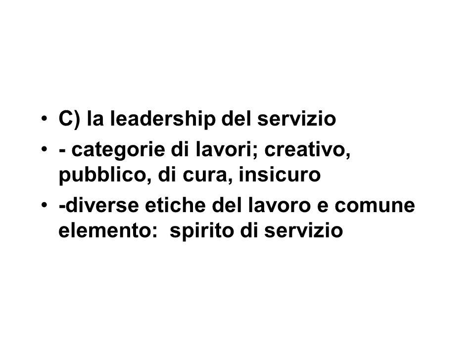 C) la leadership del servizio - categorie di lavori; creativo, pubblico, di cura, insicuro -diverse etiche del lavoro e comune elemento: spirito di servizio