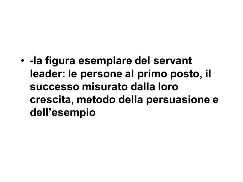 -la figura esemplare del servant leader: le persone al primo posto, il successo misurato dalla loro crescita, metodo della persuasione e dell'esempio