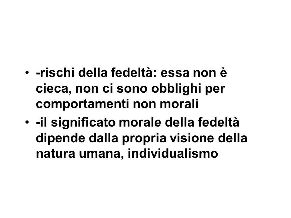 -rischi della fedeltà: essa non è cieca, non ci sono obblighi per comportamenti non morali -il significato morale della fedeltà dipende dalla propria visione della natura umana, individualismo