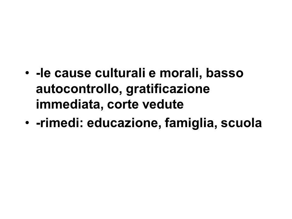 -le cause culturali e morali, basso autocontrollo, gratificazione immediata, corte vedute -rimedi: educazione, famiglia, scuola