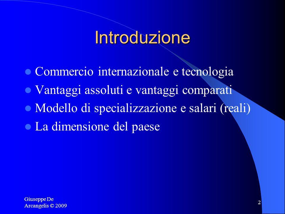 Giuseppe De Arcangelis © 2009 2 Introduzione Commercio internazionale e tecnologia Vantaggi assoluti e vantaggi comparati Modello di specializzazione e salari (reali) La dimensione del paese