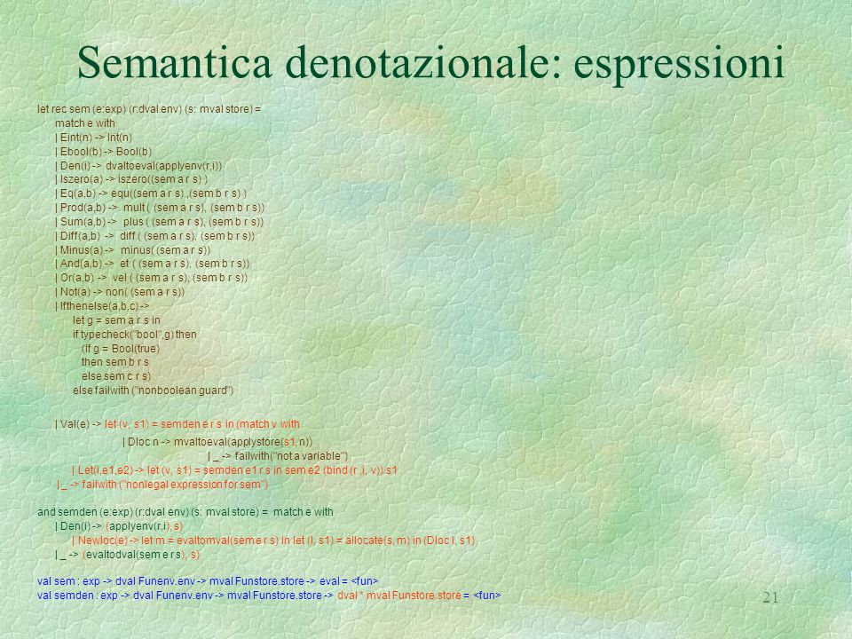 21 Semantica denotazionale: espressioni let rec sem (e:exp) (r:dval env) (s: mval store) = match e with | Eint(n) -> Int(n) | Ebool(b) -> Bool(b) | Den(i) -> dvaltoeval(applyenv(r,i)) | Iszero(a) -> iszero((sem a r s) ) | Eq(a,b) -> equ((sem a r s),(sem b r s) ) | Prod(a,b) -> mult ( (sem a r s), (sem b r s)) | Sum(a,b) -> plus ( (sem a r s), (sem b r s)) | Diff(a,b) -> diff ( (sem a r s), (sem b r s)) | Minus(a) -> minus( (sem a r s)) | And(a,b) -> et ( (sem a r s), (sem b r s)) | Or(a,b) -> vel ( (sem a r s), (sem b r s)) | Not(a) -> non( (sem a r s)) | Ifthenelse(a,b,c) -> let g = sem a r s in if typecheck( bool ,g) then (if g = Bool(true) then sem b r s else sem c r s) else failwith ( nonboolean guard ) | Val(e) -> let (v, s1) = semden e r s in (match v with | Dloc n -> mvaltoeval(applystore(s1, n)) | _ -> failwith( not a variable ) | Let(i,e1,e2) -> let (v, s1) = semden e1 r s in sem e2 (bind (r,i, v)) s1 | _ -> failwith ( nonlegal expression for sem ) and semden (e:exp) (r:dval env) (s: mval store) = match e with | Den(i) -> (applyenv(r,i), s) | Newloc(e) -> let m = evaltomval(sem e r s) in let (l, s1) = allocate(s, m) in (Dloc l, s1) | _ -> (evaltodval(sem e r s), s) val sem : exp -> dval Funenv.env -> mval Funstore.store -> eval = val semden : exp -> dval Funenv.env -> mval Funstore.store -> dval * mval Funstore.store =