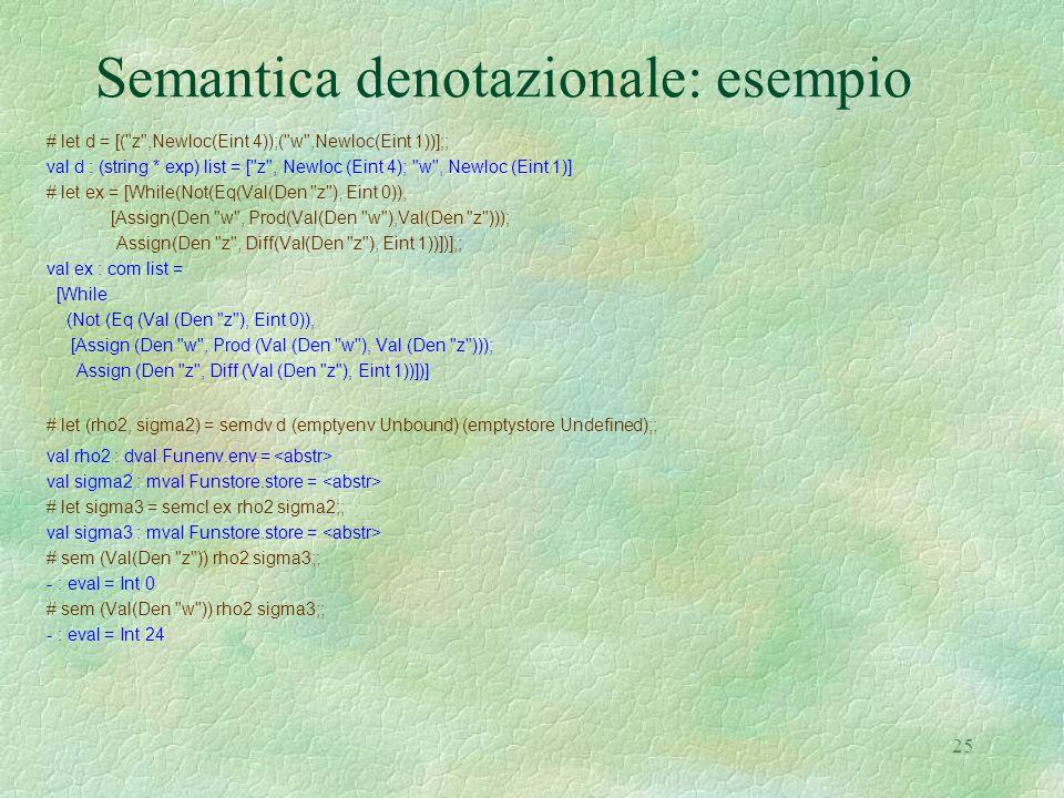 25 Semantica denotazionale: esempio # let d = [( z ,Newloc(Eint 4));( w ,Newloc(Eint 1))];; val d : (string * exp) list = [ z , Newloc (Eint 4); w , Newloc (Eint 1)] # let ex = [While(Not(Eq(Val(Den z ), Eint 0)), [Assign(Den w , Prod(Val(Den w ),Val(Den z ))); Assign(Den z , Diff(Val(Den z ), Eint 1))])];; val ex : com list = [While (Not (Eq (Val (Den z ), Eint 0)), [Assign (Den w , Prod (Val (Den w ), Val (Den z ))); Assign (Den z , Diff (Val (Den z ), Eint 1))])] # let (rho2, sigma2) = semdv d (emptyenv Unbound) (emptystore Undefined);; val rho2 : dval Funenv.env = val sigma2 : mval Funstore.store = # let sigma3 = semcl ex rho2 sigma2;; val sigma3 : mval Funstore.store = # sem (Val(Den z )) rho2 sigma3;; - : eval = Int 0 # sem (Val(Den w )) rho2 sigma3;; - : eval = Int 24