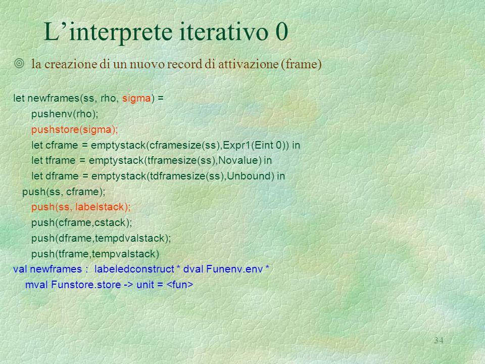 34 L'interprete iterativo 0 ¥la creazione di un nuovo record di attivazione (frame) let newframes(ss, rho, sigma) = pushenv(rho); pushstore(sigma); let cframe = emptystack(cframesize(ss),Expr1(Eint 0)) in let tframe = emptystack(tframesize(ss),Novalue) in let dframe = emptystack(tdframesize(ss),Unbound) in push(ss, cframe); push(ss, labelstack); push(cframe,cstack); push(dframe,tempdvalstack); push(tframe,tempvalstack) val newframes : labeledconstruct * dval Funenv.env * mval Funstore.store -> unit =