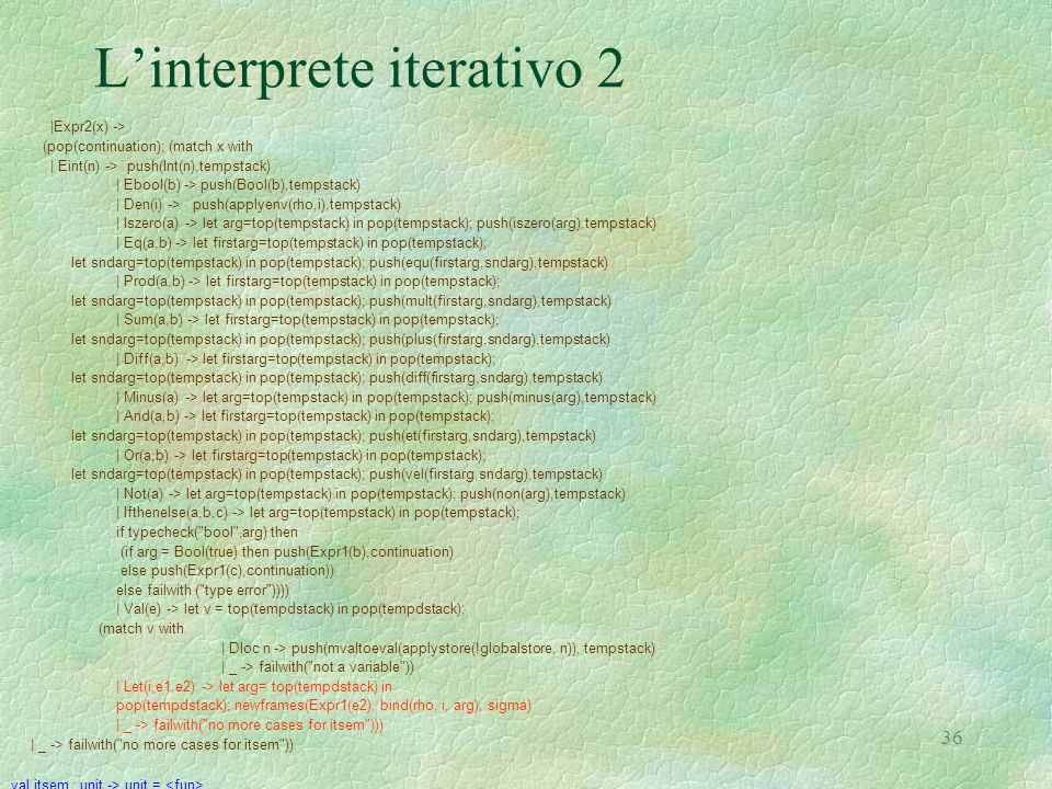 36 L'interprete iterativo 2 |Expr2(x) -> (pop(continuation); (match x with | Eint(n) -> push(Int(n),tempstack) | Ebool(b) -> push(Bool(b),tempstack) | Den(i) -> push(applyenv(rho,i),tempstack) | Iszero(a) -> let arg=top(tempstack) in pop(tempstack); push(iszero(arg),tempstack) | Eq(a,b) -> let firstarg=top(tempstack) in pop(tempstack); let sndarg=top(tempstack) in pop(tempstack); push(equ(firstarg,sndarg),tempstack) | Prod(a,b) -> let firstarg=top(tempstack) in pop(tempstack); let sndarg=top(tempstack) in pop(tempstack); push(mult(firstarg,sndarg),tempstack) | Sum(a,b) -> let firstarg=top(tempstack) in pop(tempstack); let sndarg=top(tempstack) in pop(tempstack); push(plus(firstarg,sndarg),tempstack) | Diff(a,b) -> let firstarg=top(tempstack) in pop(tempstack); let sndarg=top(tempstack) in pop(tempstack); push(diff(firstarg,sndarg),tempstack) | Minus(a) -> let arg=top(tempstack) in pop(tempstack); push(minus(arg),tempstack) | And(a,b) -> let firstarg=top(tempstack) in pop(tempstack); let sndarg=top(tempstack) in pop(tempstack); push(et(firstarg,sndarg),tempstack) | Or(a,b) -> let firstarg=top(tempstack) in pop(tempstack); let sndarg=top(tempstack) in pop(tempstack); push(vel(firstarg,sndarg),tempstack) | Not(a) -> let arg=top(tempstack) in pop(tempstack); push(non(arg),tempstack) | Ifthenelse(a,b,c) -> let arg=top(tempstack) in pop(tempstack); if typecheck( bool ,arg) then (if arg = Bool(true) then push(Expr1(b),continuation) else push(Expr1(c),continuation)) else failwith ( type error )))) | Val(e) -> let v = top(tempdstack) in pop(tempdstack); (match v with | Dloc n -> push(mvaltoeval(applystore(!globalstore, n)), tempstack) | _ -> failwith( not a variable )) | Let(i,e1,e2) -> let arg= top(tempdstack) in pop(tempdstack); newframes(Expr1(e2), bind(rho, i, arg), sigma) | _ -> failwith( no more cases for itsem ))) | _ -> failwith( no more cases for itsem )) val itsem : unit -> unit =
