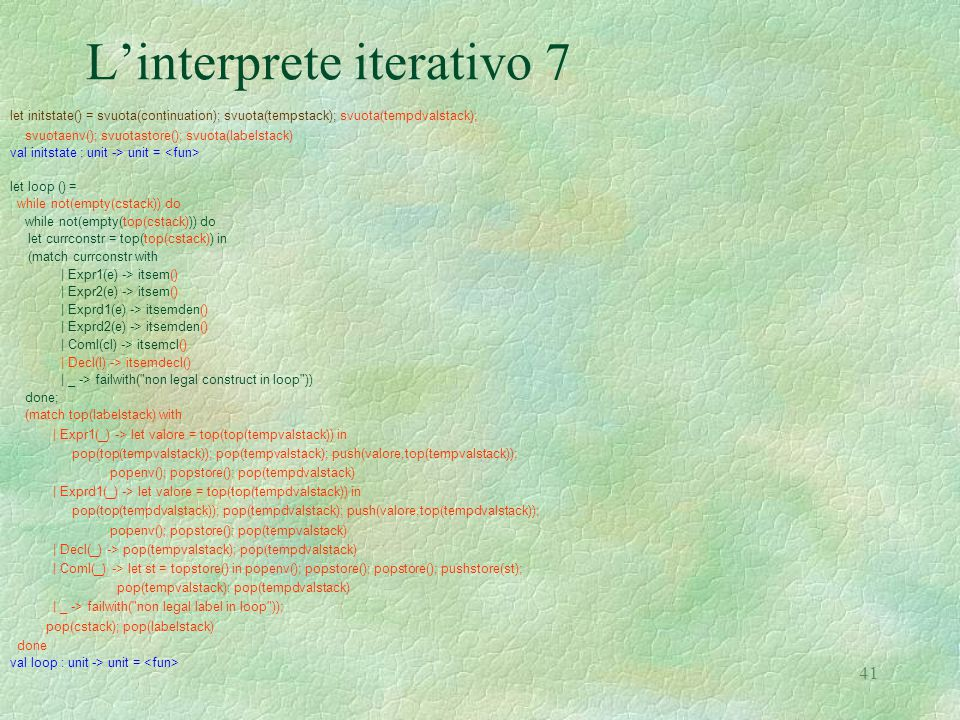 41 L'interprete iterativo 7 let initstate() = svuota(continuation); svuota(tempstack); svuota(tempdvalstack); svuotaenv(); svuotastore(); svuota(labelstack) val initstate : unit -> unit = let loop () = while not(empty(cstack)) do while not(empty(top(cstack))) do let currconstr = top(top(cstack)) in (match currconstr with | Expr1(e) -> itsem() | Expr2(e) -> itsem() | Exprd1(e) -> itsemden() | Exprd2(e) -> itsemden() | Coml(cl) -> itsemcl() | Decl(l) -> itsemdecl() | _ -> failwith( non legal construct in loop )) done; (match top(labelstack) with | Expr1(_) -> let valore = top(top(tempvalstack)) in pop(top(tempvalstack)); pop(tempvalstack); push(valore,top(tempvalstack)); popenv(); popstore(); pop(tempdvalstack) | Exprd1(_) -> let valore = top(top(tempdvalstack)) in pop(top(tempdvalstack)); pop(tempdvalstack); push(valore,top(tempdvalstack)); popenv(); popstore(); pop(tempvalstack) | Decl(_) -> pop(tempvalstack); pop(tempdvalstack) | Coml(_) -> let st = topstore() in popenv(); popstore(); popstore(); pushstore(st); pop(tempvalstack); pop(tempdvalstack) | _ -> failwith( non legal label in loop )); pop(cstack); pop(labelstack) done val loop : unit -> unit =