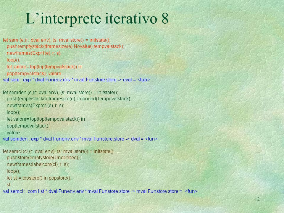 42 L'interprete iterativo 8 let sem (e,(r: dval env), (s: mval store)) = initstate(); push(emptystack(tframesize(e),Novalue),tempvalstack); newframes(Expr1(e), r, s); loop(); let valore= top(top(tempvalstack)) in pop(tempvalstack); valore val sem : exp * dval Funenv.env * mval Funstore.store -> eval = let semden (e,(r: dval env), (s: mval store)) = initstate(); push(emptystack(tdframesize(e),Unbound),tempdvalstack); newframes(Exprd1(e), r, s); loop(); let valore= top(top(tempdvalstack)) in pop(tempdvalstack); valore val semden : exp * dval Funenv.env * mval Funstore.store -> dval = let semcl (cl,(r: dval env), (s: mval store)) = initstate(); pushstore(emptystore(Undefined)); newframes(labelcom(cl), r, s); loop(); let st = topstore() in popstore(); st val semcl : com list * dval Funenv.env * mval Funstore.store -> mval Funstore.store =