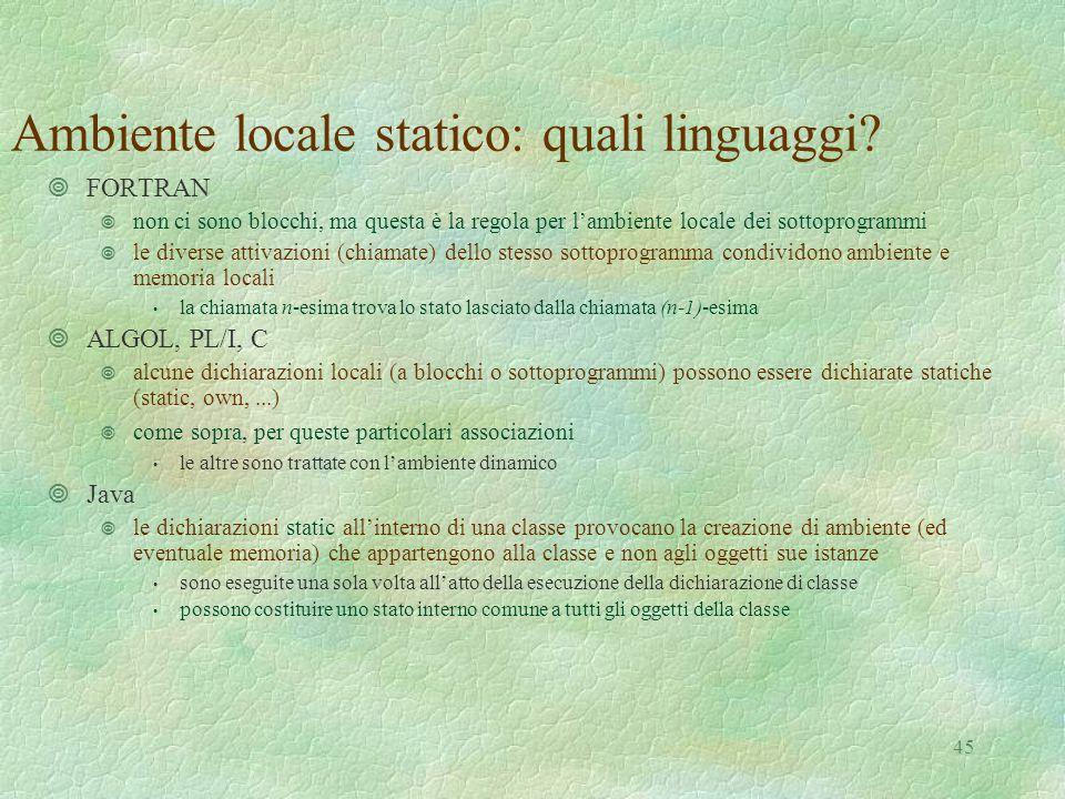 45 Ambiente locale statico: quali linguaggi? ¥FORTRAN ¥ non ci sono blocchi, ma questa è la regola per l'ambiente locale dei sottoprogrammi ¥ le diver