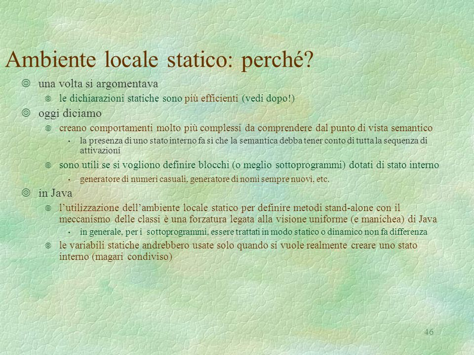 46 Ambiente locale statico: perché? ¥una volta si argomentava ¥ le dichiarazioni statiche sono più efficienti (vedi dopo!) ¥oggi diciamo ¥ creano comp