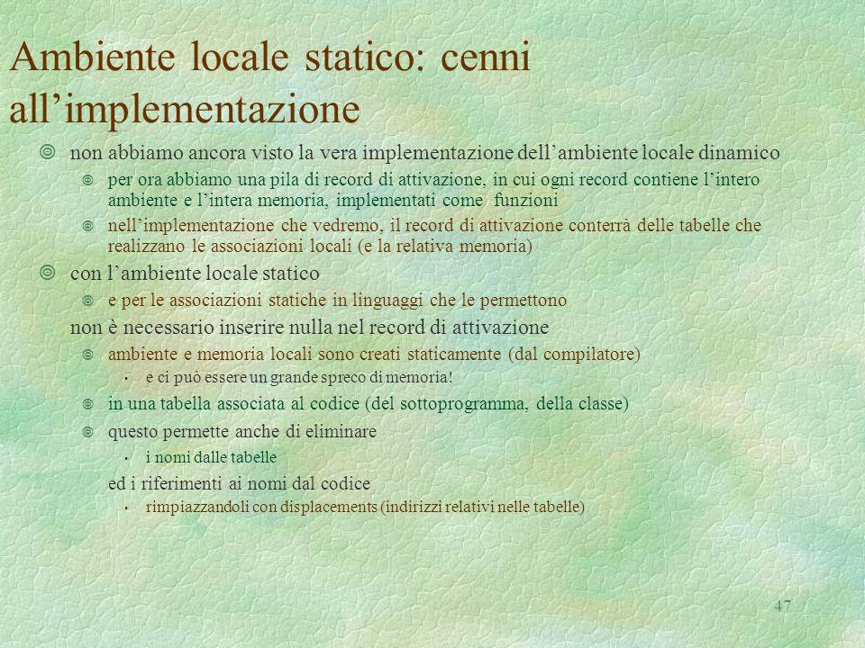 47 Ambiente locale statico: cenni all'implementazione ¥non abbiamo ancora visto la vera implementazione dell'ambiente locale dinamico ¥ per ora abbiamo una pila di record di attivazione, in cui ogni record contiene l'intero ambiente e l'intera memoria, implementati come funzioni ¥ nell'implementazione che vedremo, il record di attivazione conterrà delle tabelle che realizzano le associazioni locali (e la relativa memoria) ¥con l'ambiente locale statico ¥ e per le associazioni statiche in linguaggi che le permettono non è necessario inserire nulla nel record di attivazione ¥ ambiente e memoria locali sono creati staticamente (dal compilatore) e ci può essere un grande spreco di memoria.