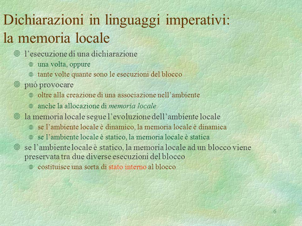 6 Dichiarazioni in linguaggi imperativi: la memoria locale ¥l'esecuzione di una dichiarazione ¥ una volta, oppure ¥ tante volte quante sono le esecuzioni del blocco ¥può provocare ¥ oltre alla creazione di una associazione nell'ambiente ¥ anche la allocazione di memoria locale ¥la memoria locale segue l'evoluzione dell'ambiente locale ¥ se l'ambiente locale è dinamico, la memoria locale è dinamica ¥ se l'ambiente locale è statico, la memoria locale è statica ¥se l'ambiente locale è statico, la memoria locale ad un blocco viene preservata tra due diverse esecuzioni del blocco ¥ costituisce una sorta di stato interno al blocco