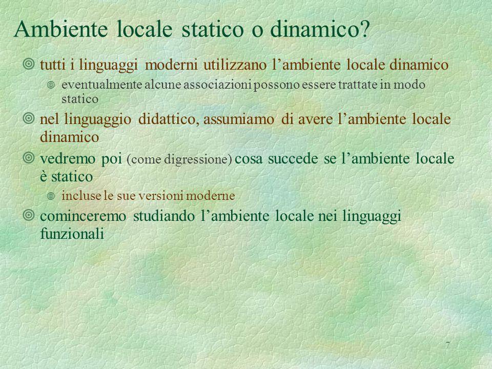 7 Ambiente locale statico o dinamico? ¥tutti i linguaggi moderni utilizzano l'ambiente locale dinamico ¥ eventualmente alcune associazioni possono ess