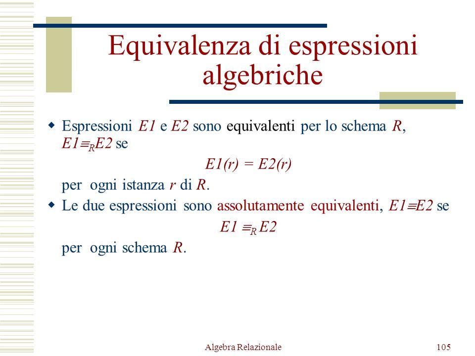 Algebra Relazionale105 Equivalenza di espressioni algebriche  Espressioni E1 e E2 sono equivalenti per lo schema R, E1  R E2 se E1(r) = E2(r) per ogni istanza r di R.