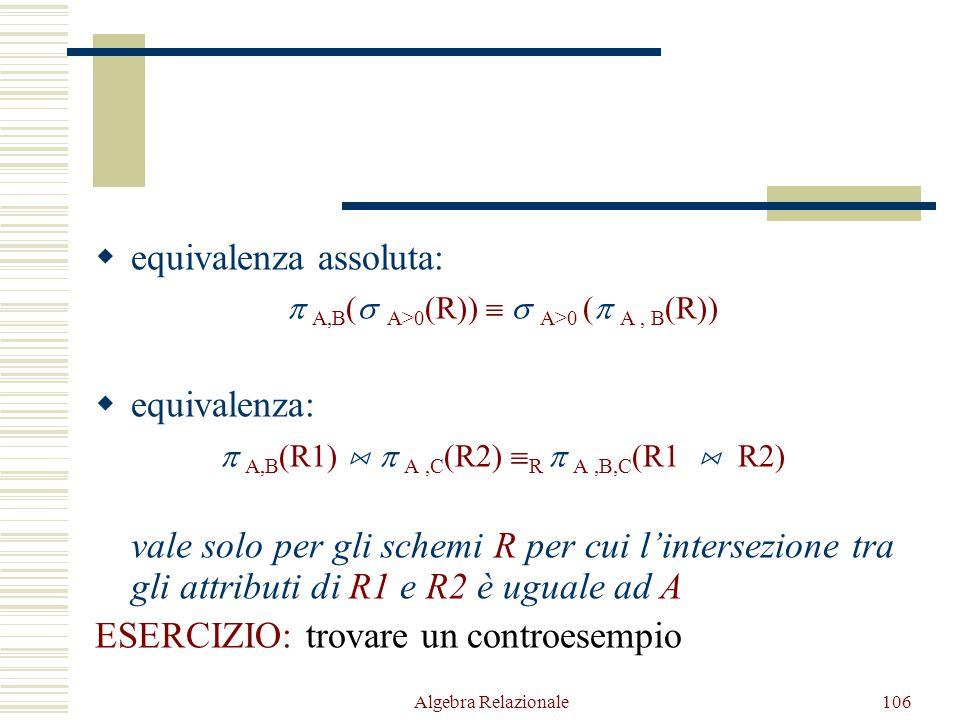 Algebra Relazionale106  equivalenza assoluta:  A,B (  A>0 (R))   A>0 (  A, B (R))  equivalenza:  A,B (R1)   A,C (R2)  R  A,B,C (R1  R2) vale solo per gli schemi R per cui l'intersezione tra gli attributi di R1 e R2 è uguale ad A ESERCIZIO: trovare un controesempio