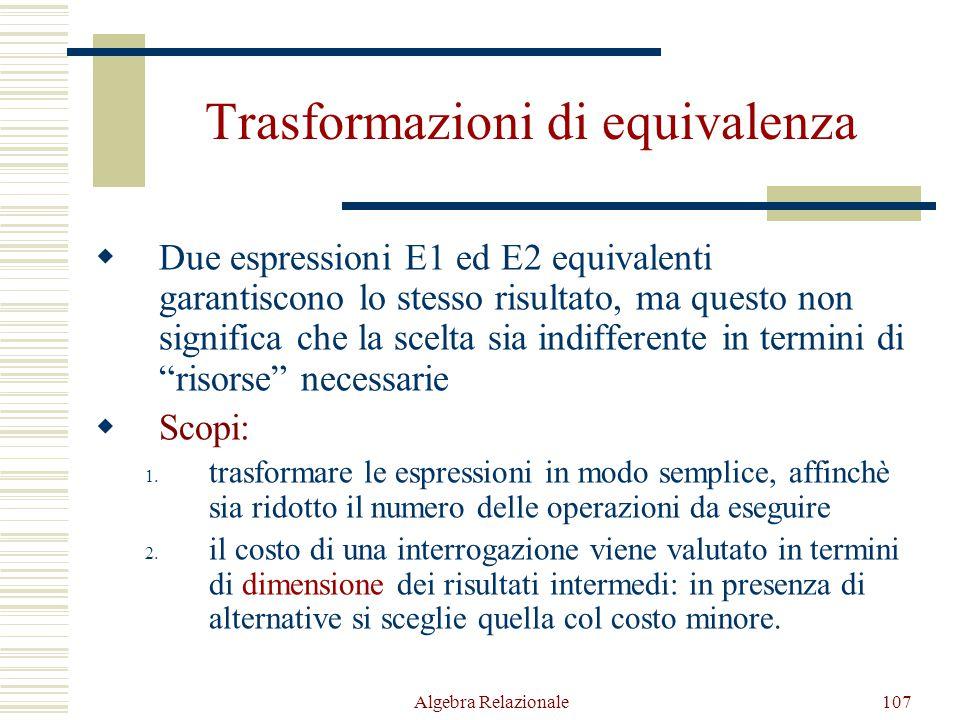 Algebra Relazionale107 Trasformazioni di equivalenza  Due espressioni E1 ed E2 equivalenti garantiscono lo stesso risultato, ma questo non significa che la scelta sia indifferente in termini di risorse necessarie  Scopi: 1.