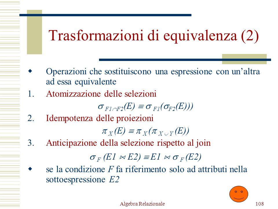 Algebra Relazionale108 Trasformazioni di equivalenza (2)  Operazioni che sostituiscono una espressione con un'altra ad essa equivalente 1.Atomizzazione delle selezioni  F1  F2 (E)   F1 (  F2 (E))) 2.Idempotenza delle proiezioni  X (E)   X (  X  Y (E)) 3.Anticipazione della selezione rispetto al join  F (E1  E2)  E1   F (E2)  se la condizione F fa riferimento solo ad attributi nella sottoespressione E2