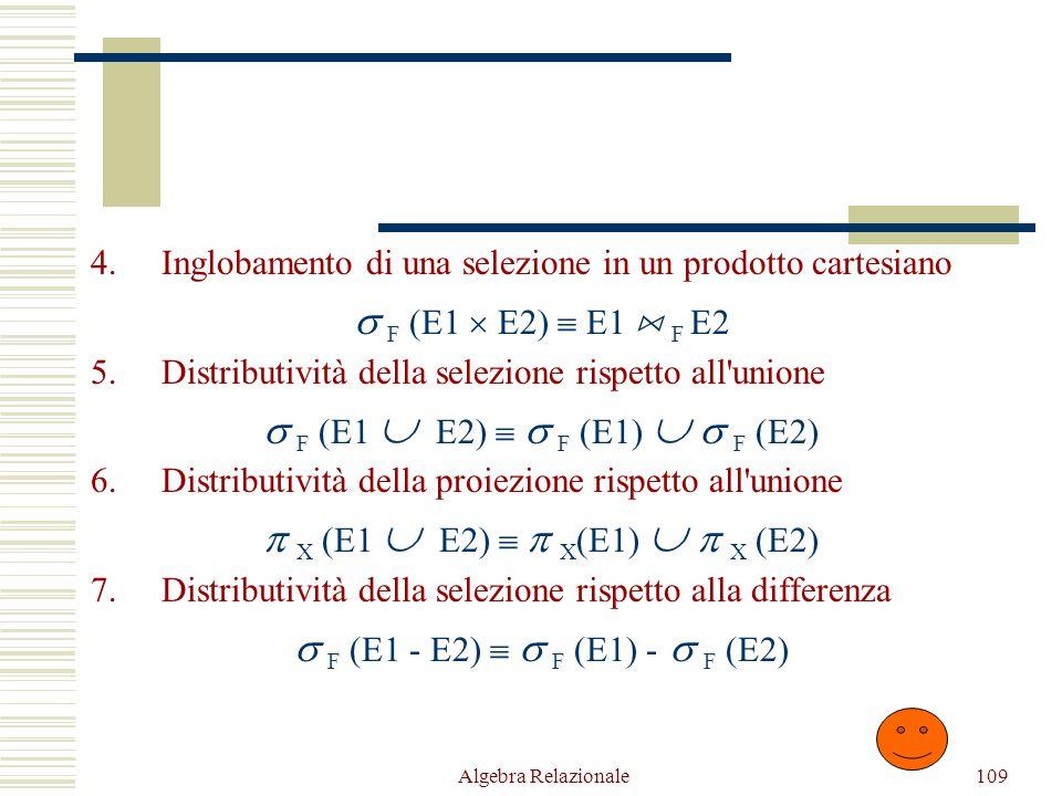 Algebra Relazionale109 4.Inglobamento di una selezione in un prodotto cartesiano  F (E1  E2)  E1  F E2 5.Distributività della selezione rispetto all unione  F (E1  E2)   F (E1)   F (E2) 6.Distributività della proiezione rispetto all unione  X (E1  E2)   X (E1)   X (E2) 7.Distributività della selezione rispetto alla differenza  F (E1 - E2)   F (E1) -  F (E2)