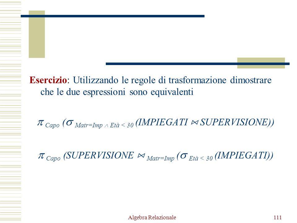 Algebra Relazionale111 Esercizio: Utilizzando le regole di trasformazione dimostrare che le due espressioni sono equivalenti  Capo (  Matr=Imp  Età < 30 (IMPIEGATI  SUPERVISIONE))  Capo (SUPERVISIONE  Matr=Imp (  Età < 30 (IMPIEGATI))