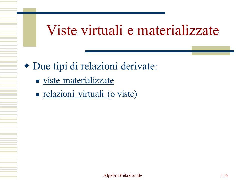 Algebra Relazionale116 Viste virtuali e materializzate  Due tipi di relazioni derivate: viste materializzate relazioni virtuali (o viste) relazioni v
