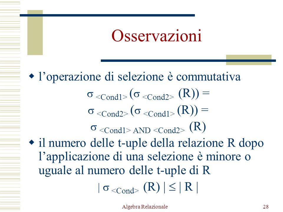Algebra Relazionale28 Osservazioni  l'operazione di selezione è commutativa  (  (R)) =  AND (R)  il numero delle t-uple della relazione R dopo l'applicazione di una selezione è minore o uguale al numero delle t-uple di R |  (R) |  | R |