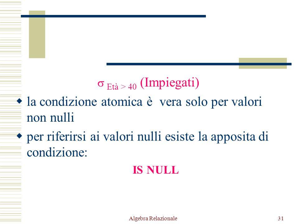Algebra Relazionale31  Età > 40 (Impiegati)  la condizione atomica è vera solo per valori non nulli  per riferirsi ai valori nulli esiste la apposita di condizione: IS NULL