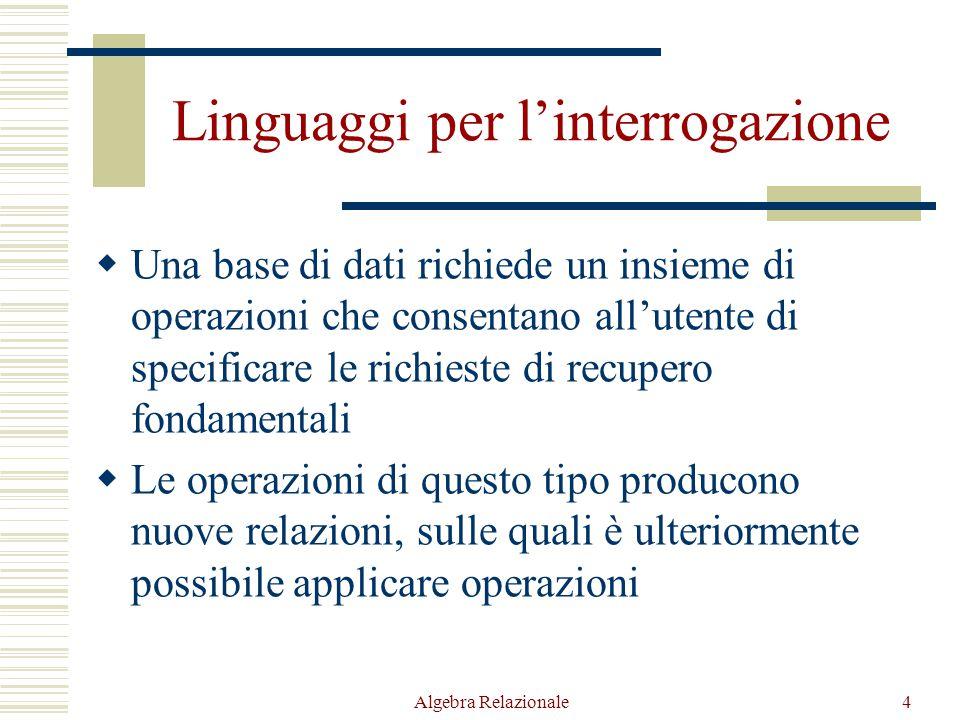 Algebra Relazionale4 Linguaggi per l'interrogazione  Una base di dati richiede un insieme di operazioni che consentano all'utente di specificare le r