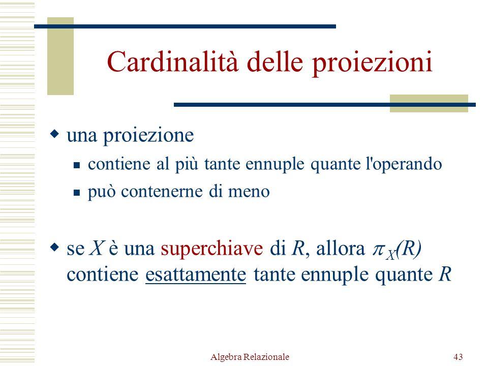 Algebra Relazionale43 Cardinalità delle proiezioni  una proiezione contiene al più tante ennuple quante l operando può contenerne di meno  se X è una superchiave di R, allora  X (R) contiene esattamente tante ennuple quante R