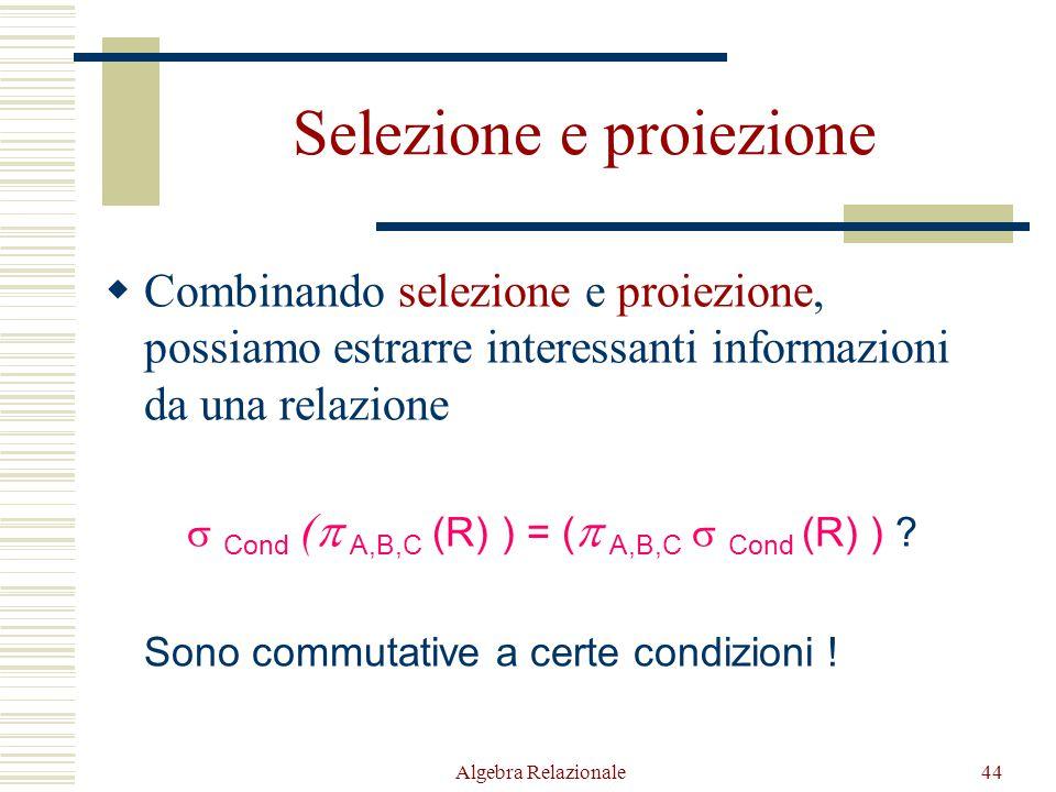 Algebra Relazionale44 Selezione e proiezione  Combinando selezione e proiezione, possiamo estrarre interessanti informazioni da una relazione  Cond (  A,B,C (R) ) = (  A,B,C  Cond (R) ) .