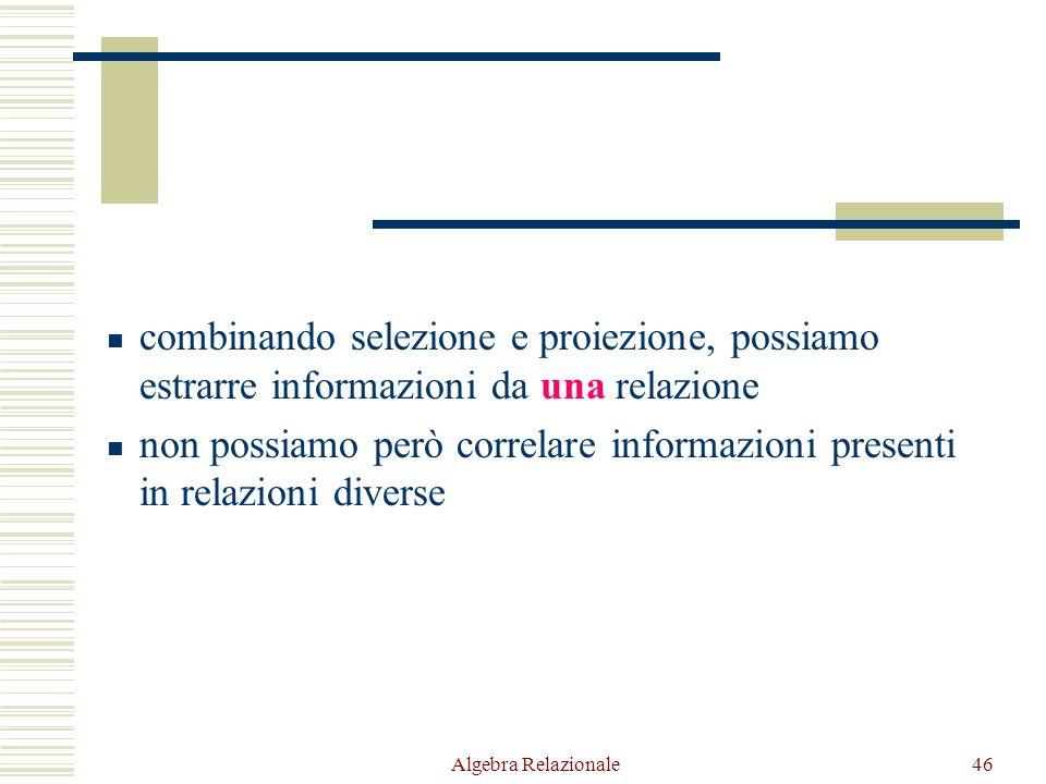 Algebra Relazionale46 combinando selezione e proiezione, possiamo estrarre informazioni da una relazione non possiamo però correlare informazioni presenti in relazioni diverse