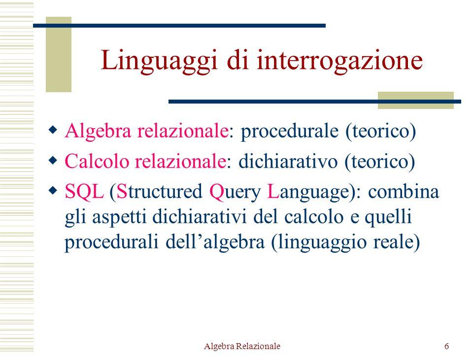 Algebra Relazionale6 Linguaggi di interrogazione  Algebra relazionale: procedurale (teorico)  Calcolo relazionale: dichiarativo (teorico)  SQL (Structured Query Language): combina gli aspetti dichiarativi del calcolo e quelli procedurali dell'algebra (linguaggio reale)